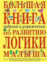 Большая книга заданий и упражнений по развитию логики малыша.