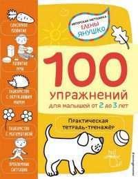 100 упражнений для малышей от 2 до 3 лет. Практическая тетрадь-тренажер